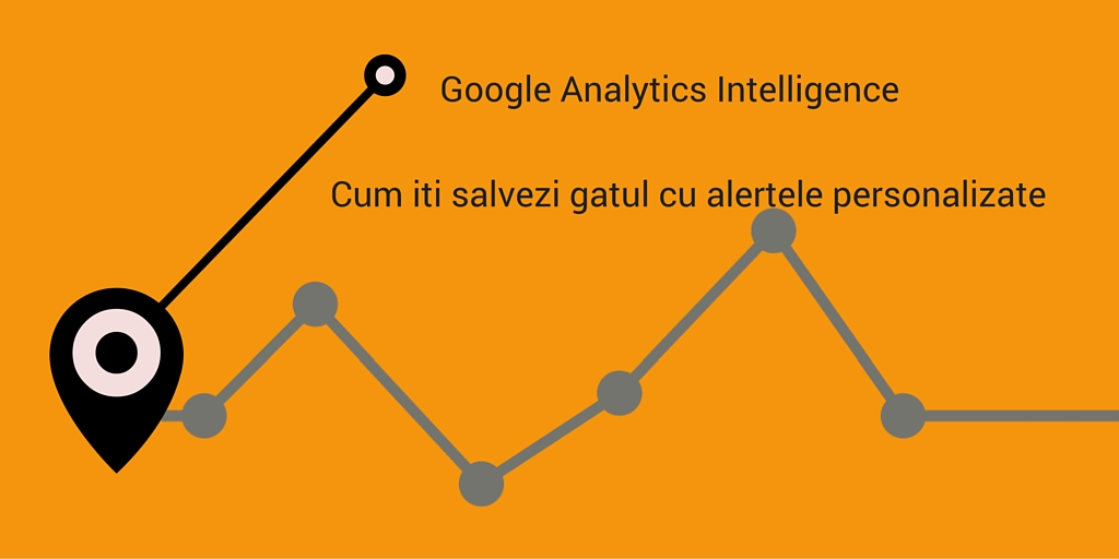 Google Analytics Intelligence: Cum iti salvezi gatul cu alertele personalizate