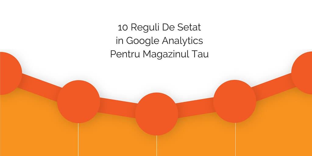 10 Reguli De Setat in Google Analytics Pentru Magazinul Tau