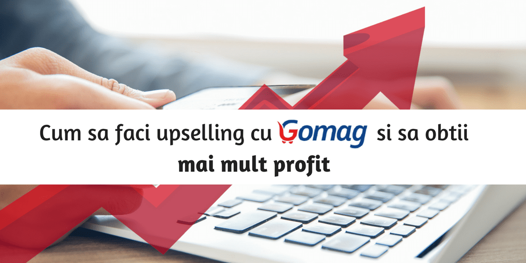 Cum sa faci upselling cu Gomag si sa obtii mai mult profit